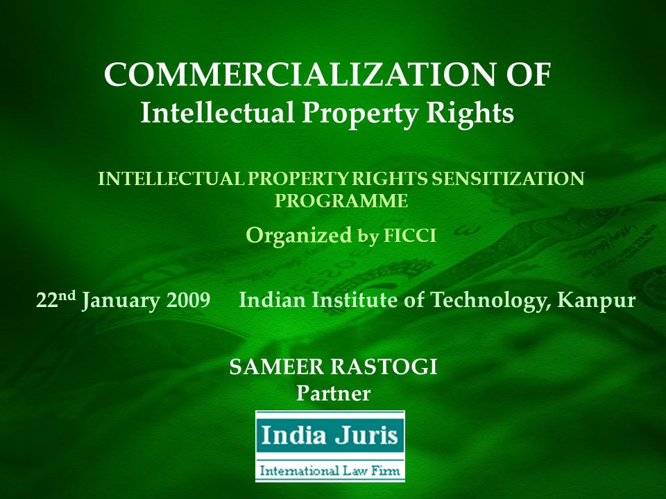 SAMEER RASTOGI Partner INTELLECTUAL PROPERTY RIGHTS SENSITIZATION PROGRAMME Organized by FICCI 22 nd January 2009 Indian Institute of Technology, Kanpur COMMERCIALIZATION OF Intellectual Property Rights
