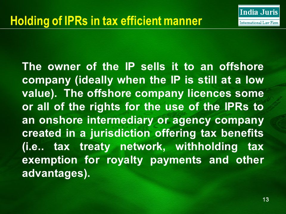 13 Holding of IPRs in tax efficient manner The owner of the IP sells it to an offshore company (ideally when the IP is still at a low value).