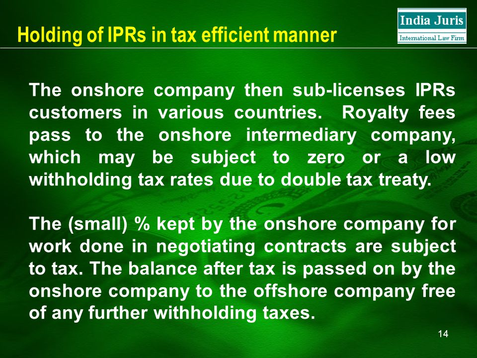14 Holding of IPRs in tax efficient manner The onshore company then sub-licenses IPRs customers in various countries. Royalty fees pass to the onshore