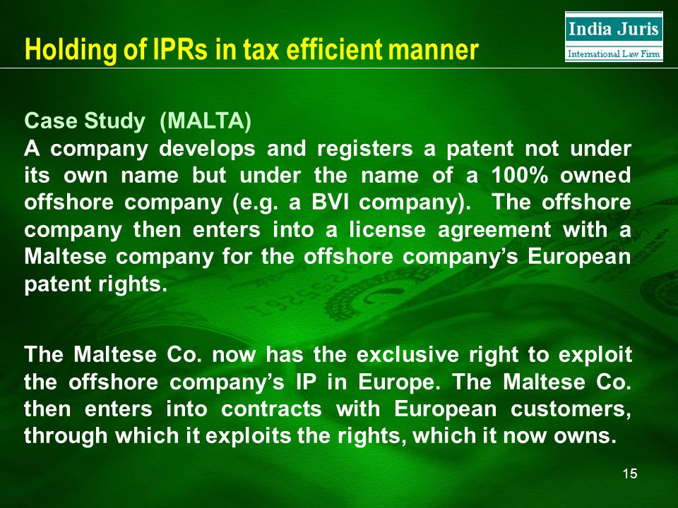 15 Holding of IPRs in tax efficient manner Case Study (MALTA) A company develops and registers a patent not under its own name but under the name of a 100% owned offshore company (e.g.