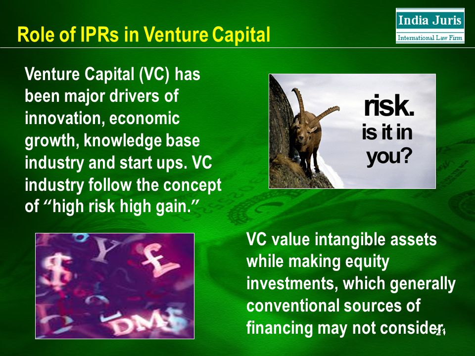 21 Role of IPRs in Venture Capital Venture Capital (VC) has been major drivers of innovation, economic growth, knowledge base industry and start ups.