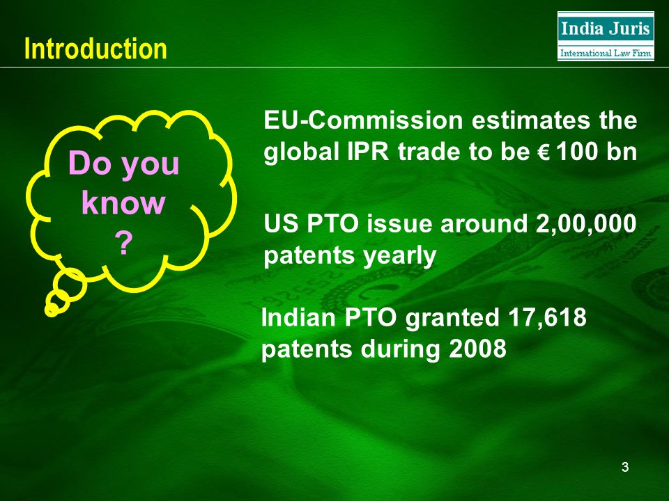 3 Introduction EU-Commission estimates the global IPR trade to be € 100 bn US PTO issue around 2,00,000 patents yearly Indian PTO granted 17,618 patents during 2008 Do you know ?