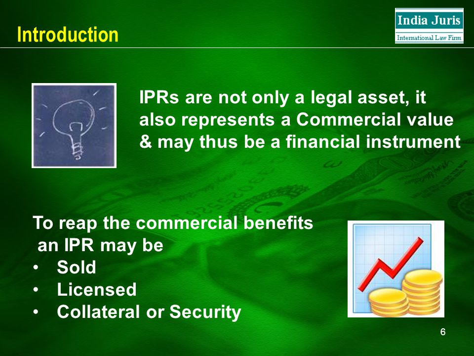 6 Introduction To reap the commercial benefits an IPR may be Sold Licensed Collateral or Security IPRs are not only a legal asset, it also represents