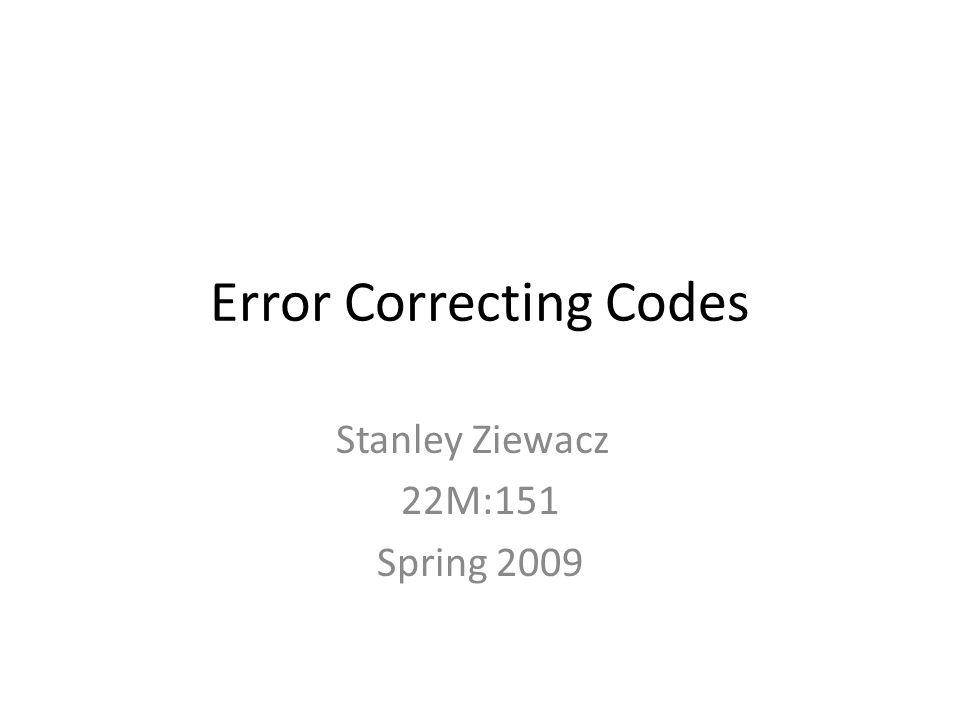 Error Correcting Codes Stanley Ziewacz 22M:151 Spring 2009