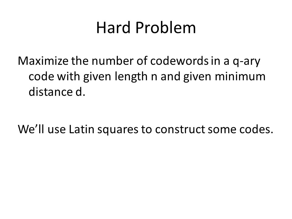 Hard Problem Maximize the number of codewords in a q-ary code with given length n and given minimum distance d.