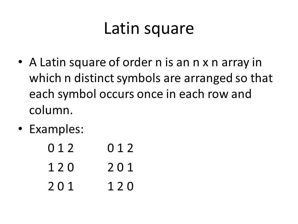 Latin square A Latin square of order n is an n x n array in which n distinct symbols are arranged so that each symbol occurs once in each row and column.