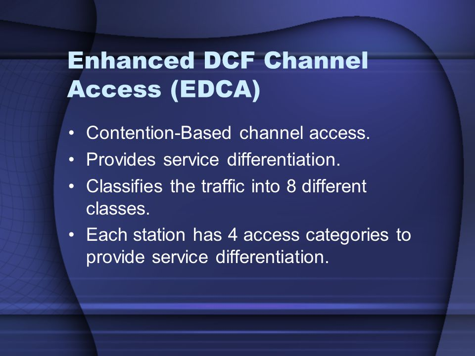 Enhanced DCF Channel Access (EDCA) Contention-Based channel access. Provides service differentiation. Classifies the traffic into 8 different classes.