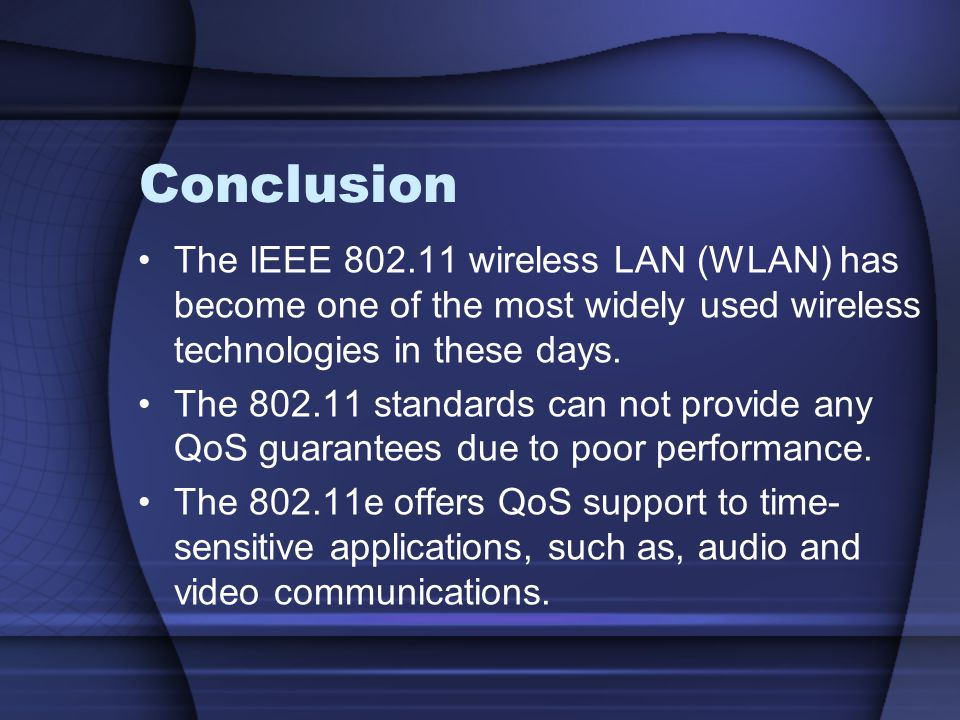 Conclusion The IEEE 802.11 wireless LAN (WLAN) has become one of the most widely used wireless technologies in these days. The 802.11 standards can no