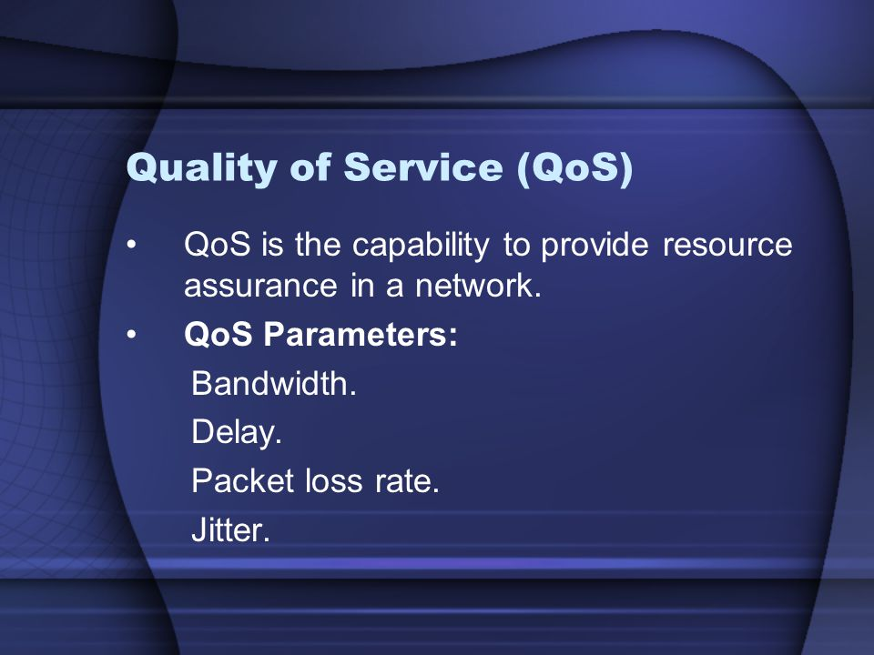 Quality of Service (QoS) QoS is the capability to provide resource assurance in a network. QoS Parameters: Bandwidth. Delay. Packet loss rate. Jitter.