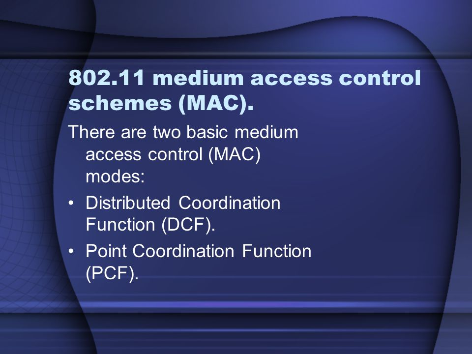 802.11 medium access control schemes (MAC). There are two basic medium access control (MAC) modes: Distributed Coordination Function (DCF). Point Coor