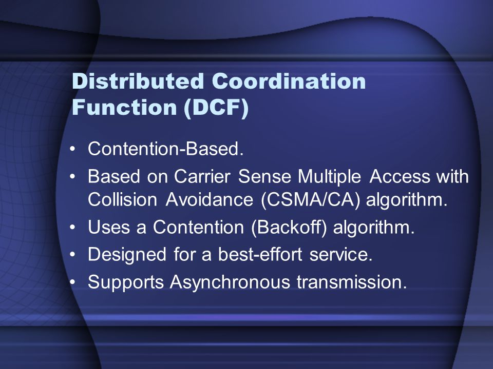 Distributed Coordination Function (DCF) Contention-Based. Based on Carrier Sense Multiple Access with Collision Avoidance (CSMA/CA) algorithm. Uses a