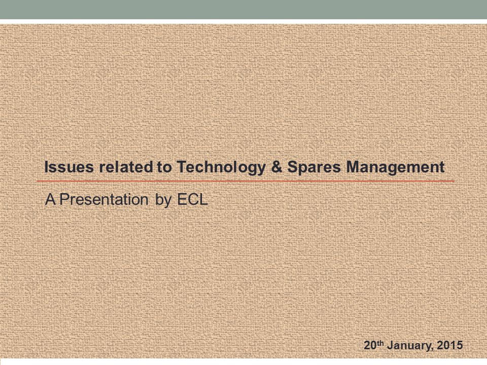 A Presentation by ECL Issues related to Technology & Spares Management 20 th January, 2015