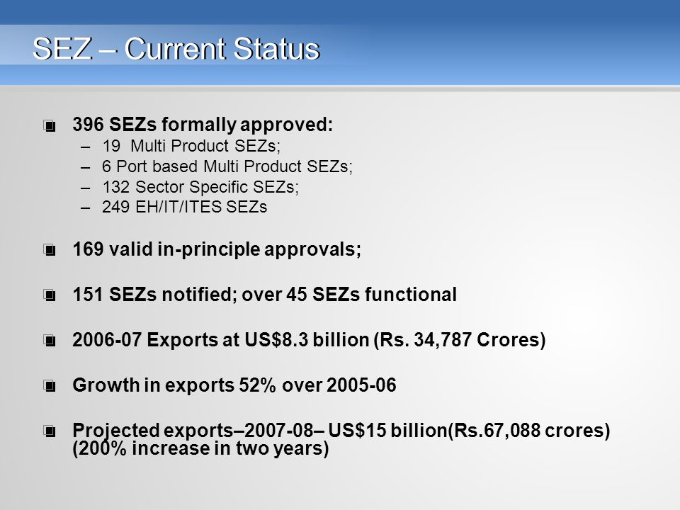 SEZ – Current Status 396 SEZs formally approved: –19 Multi Product SEZs; –6 Port based Multi Product SEZs; –132 Sector Specific SEZs; –249 EH/IT/ITES SEZs 169 valid in-principle approvals; 151 SEZs notified; over 45 SEZs functional 2006-07 Exports at US$8.3 billion (Rs.