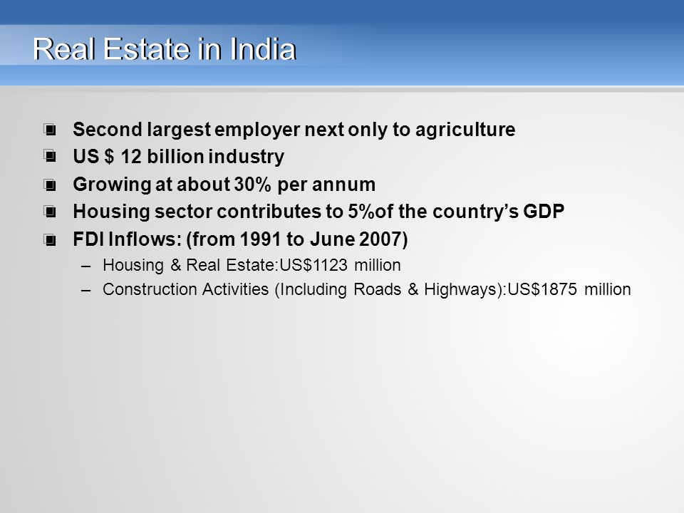 Real Estate in India Second largest employer next only to agriculture US $ 12 billion industry Growing at about 30% per annum Housing sector contributes to 5%of the country's GDP FDI Inflows: (from 1991 to June 2007) –Housing & Real Estate:US$1123 million –Construction Activities (Including Roads & Highways):US$1875 million
