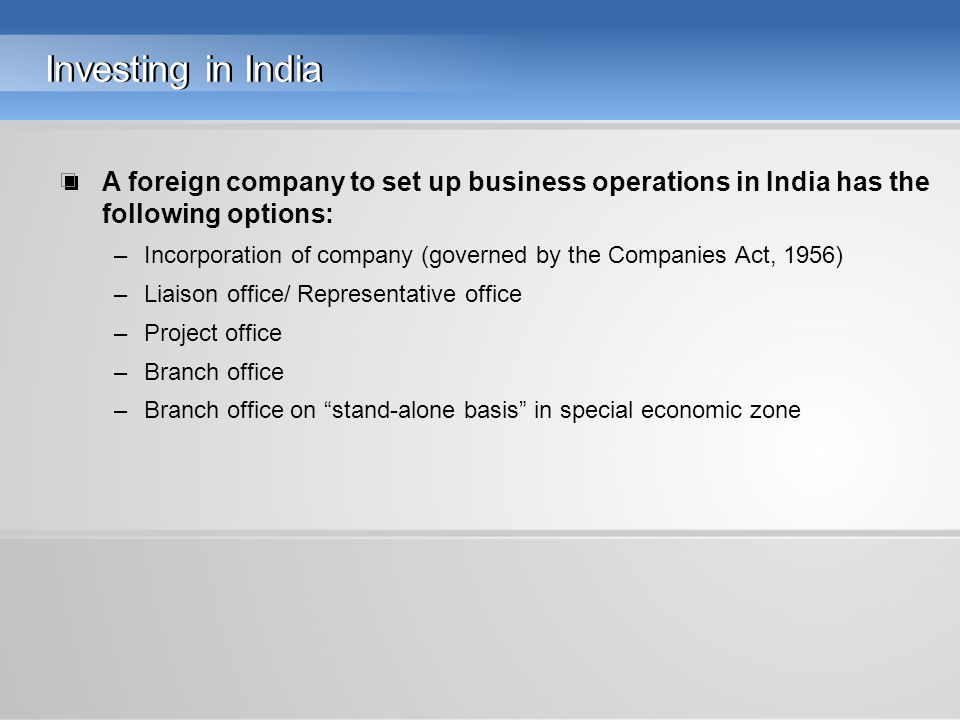 Investing in India A foreign company to set up business operations in India has the following options: –Incorporation of company (governed by the Companies Act, 1956) –Liaison office/ Representative office –Project office –Branch office –Branch office on stand-alone basis in special economic zone