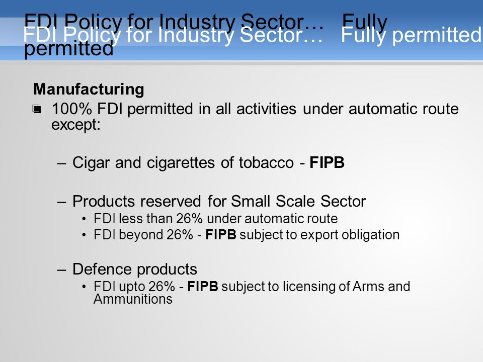 Manufacturing 100% FDI permitted in all activities under automatic route except: –Cigar and cigarettes of tobacco - FIPB –Products reserved for Small Scale Sector FDI less than 26% under automatic route FDI beyond 26% - FIPB subject to export obligation –Defence products FDI upto 26% - FIPB subject to licensing of Arms and Ammunitions FDI Policy for Industry Sector… Fully permitted