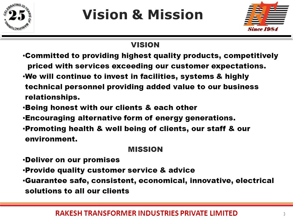 RAKESH TRANSFORMER INDUSTRIES PRIVATE LIMITED 3 Vision & Mission VISION Committed to providing highest quality products, competitively priced with services exceeding our customer expectations.