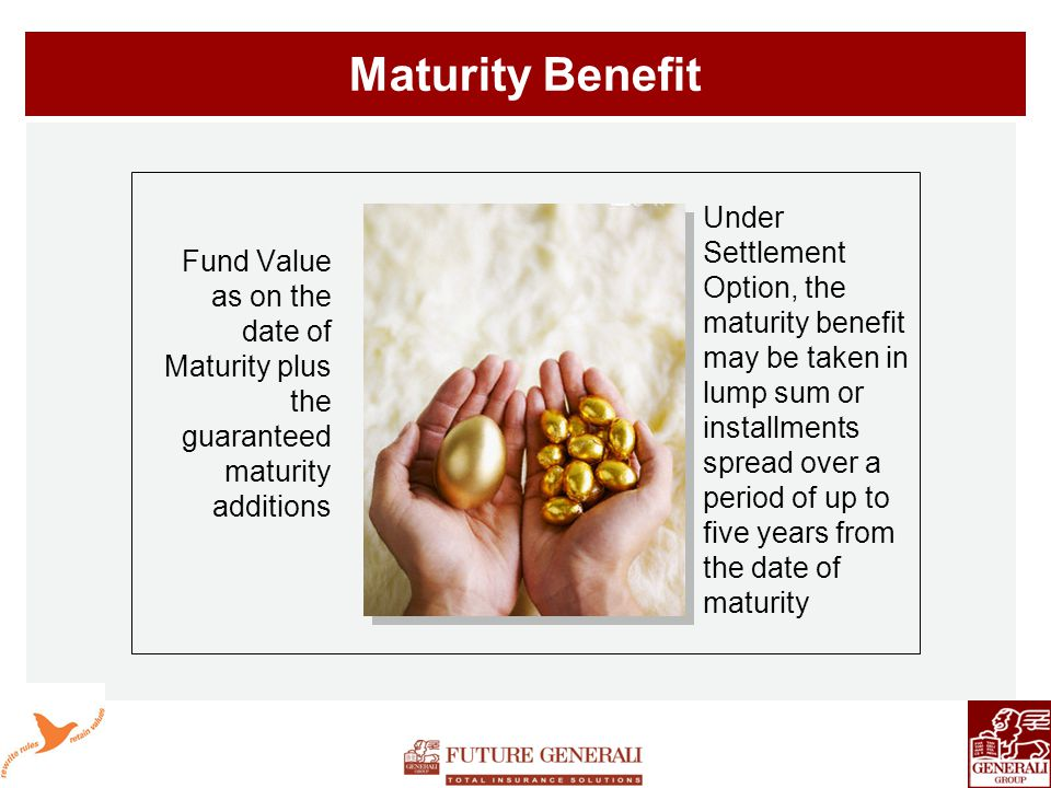 Maturity Benefit Fund Value as on the date of Maturity plus the guaranteed maturity additions Under Settlement Option, the maturity benefit may be taken in lump sum or installments spread over a period of up to five years from the date of maturity