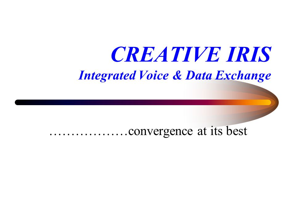 CREATIVE IRIS Integrated Voice & Data Exchange ………………convergence at its best
