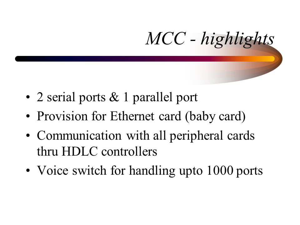 MCC - highlights 2 serial ports & 1 parallel port Provision for Ethernet card (baby card) Communication with all peripheral cards thru HDLC controllers Voice switch for handling upto 1000 ports