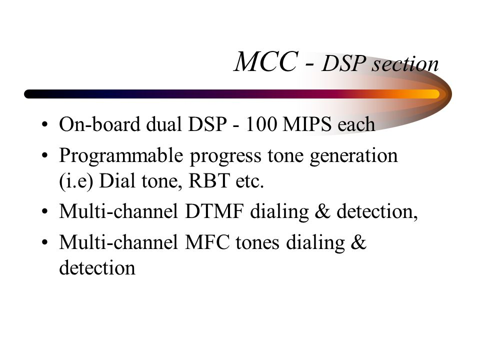 MCC - DSP section On-board dual DSP - 100 MIPS each Programmable progress tone generation (i.e) Dial tone, RBT etc.