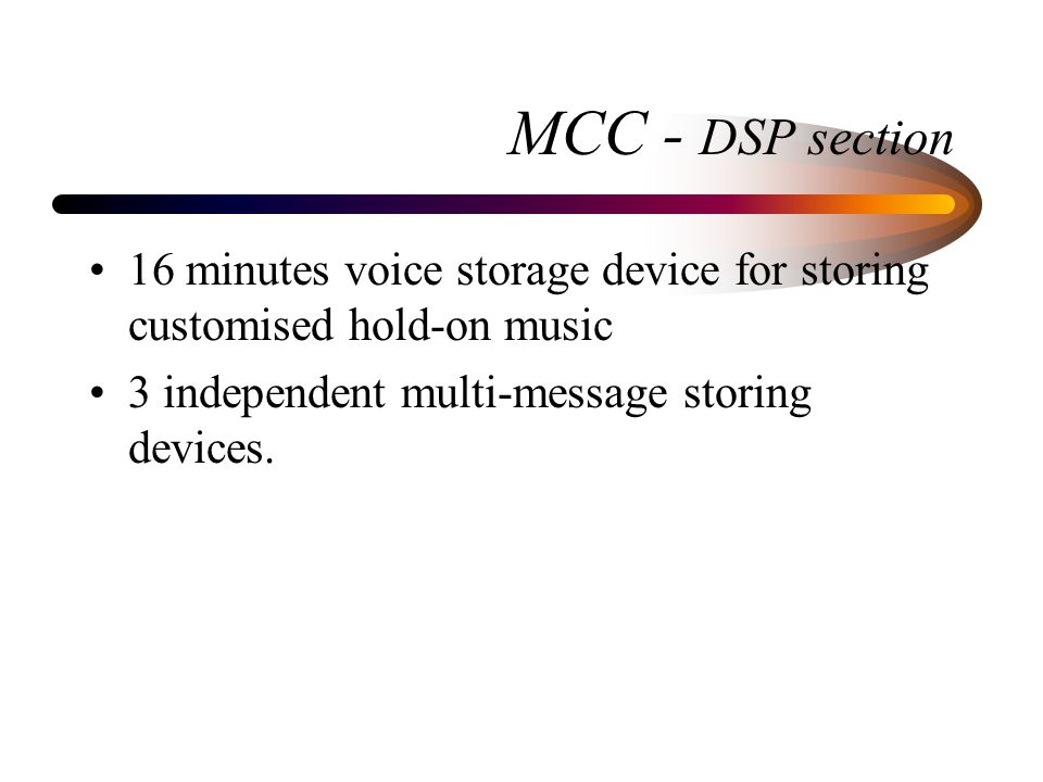 MCC - DSP section 16 minutes voice storage device for storing customised hold-on music 3 independent multi-message storing devices.