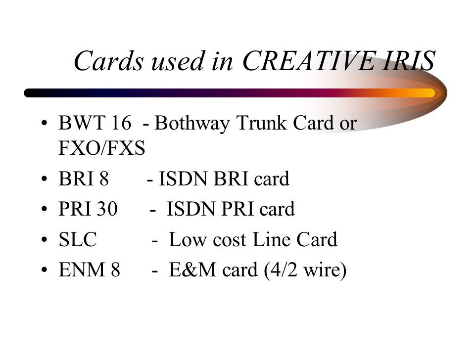 Cards used in CREATIVE IRIS BWT 16 - Bothway Trunk Card or FXO/FXS BRI 8 - ISDN BRI card PRI 30 - ISDN PRI card SLC - Low cost Line Card ENM 8 - E&M card (4/2 wire)