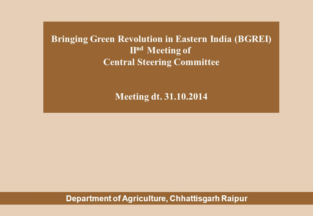 Bringing Green Revolution in Eastern India (BGREI) II nd Meeting of Central Steering Committee Meeting dt. 31.10.2014 Department of Agriculture, Chhat