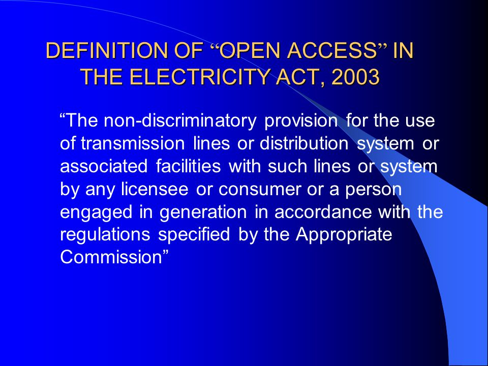 DEFINITION OF OPEN ACCESS IN THE ELECTRICITY ACT, 2003 The non-discriminatory provision for the use of transmission lines or distribution system or associated facilities with such lines or system by any licensee or consumer or a person engaged in generation in accordance with the regulations specified by the Appropriate Commission
