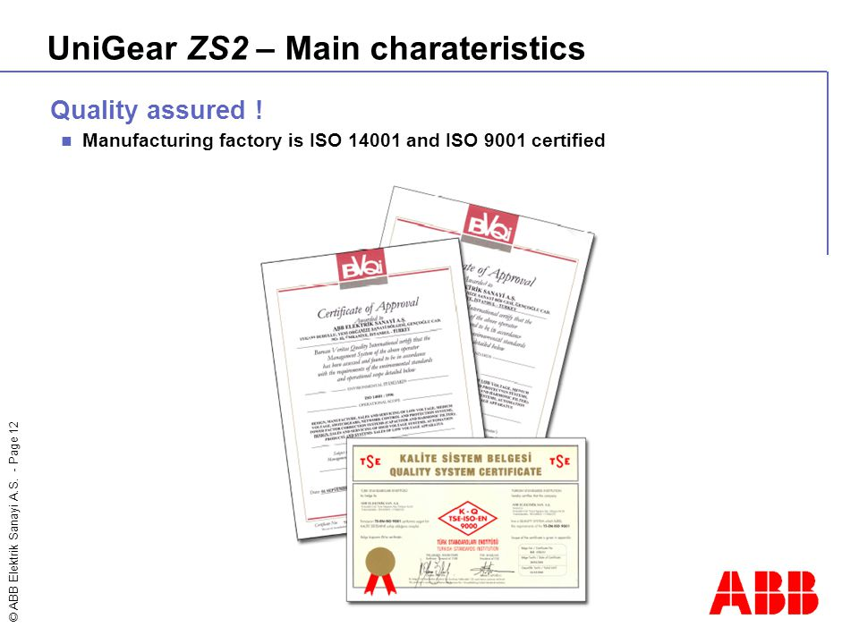 © ABB Elektrik Sanayi A.S. - Page 12 Quality assured ! Manufacturing factory is ISO 14001 and ISO 9001 certified UniGear ZS2 – Main charateristics