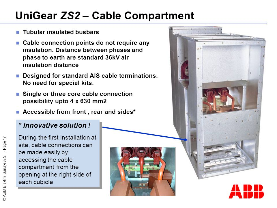 © ABB Elektrik Sanayi A.S. - Page 17 UniGear ZS2 – Cable Compartment Tubular insulated busbars Cable connection points do not require any insulation.