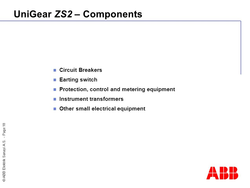 © ABB Elektrik Sanayi A.S. - Page 18 UniGear ZS2 – Components Circuit Breakers Earting switch Protection, control and metering equipment Instrument tr