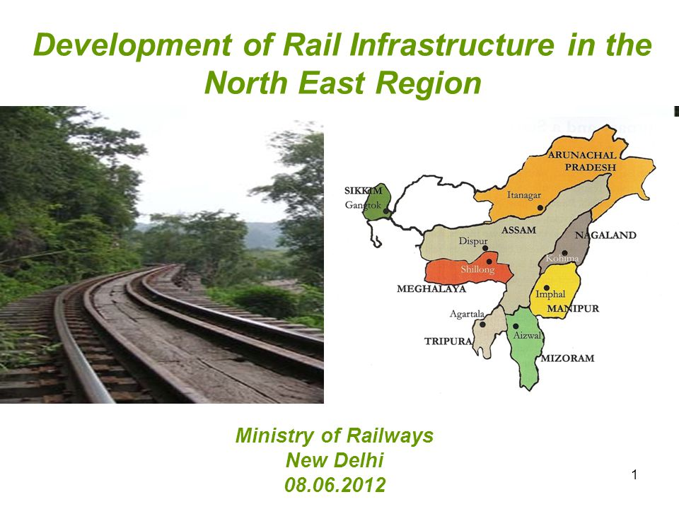Development of Rail Infrastructure in the North East Region Ministry of Railways New Delhi 08.06.2012 1