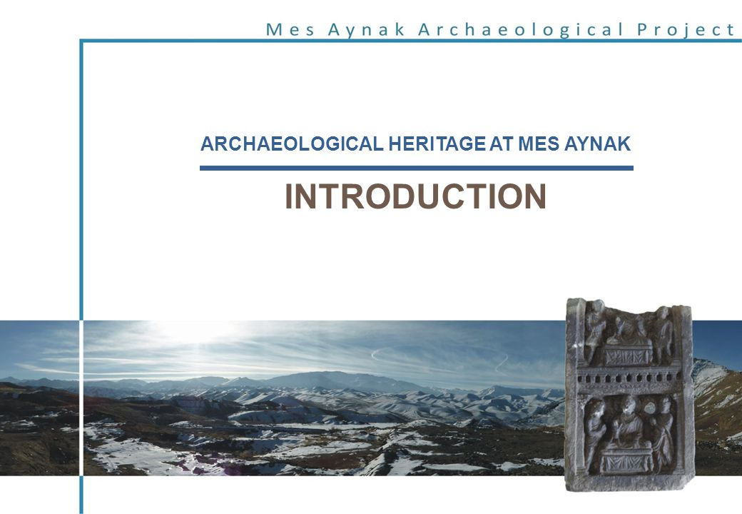 ARCHAEOLOGICAL HERITAGE AT MES AYNAK INTRODUCTION