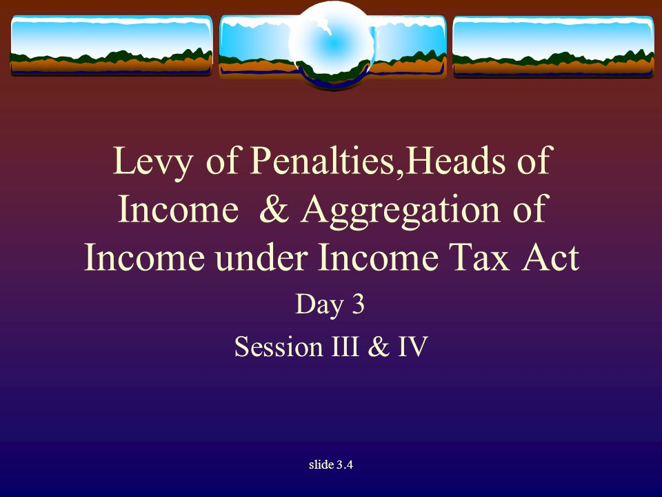 slide 3.4 Levy of Penalties,Heads of Income & Aggregation of Income under Income Tax Act Day 3 Session III & IV