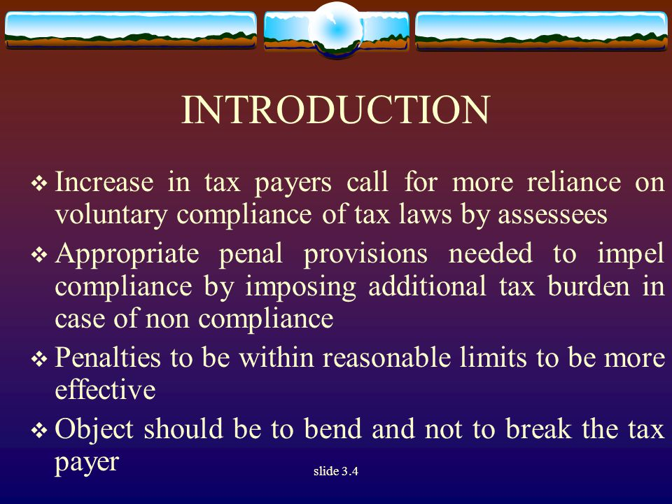 slide 3.4 INTRODUCTION  Increase in tax payers call for more reliance on voluntary compliance of tax laws by assessees  Appropriate penal provisions needed to impel compliance by imposing additional tax burden in case of non compliance  Penalties to be within reasonable limits to be more effective  Object should be to bend and not to break the tax payer