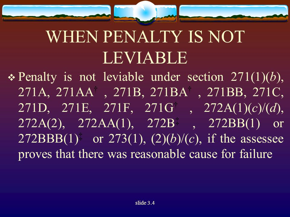 slide 3.4 WHEN PENALTY IS NOT LEVIABLE  Penalty is not leviable under section 271(1)(b), 271A, 271AA †, 271B, 271BA †, 271BB, 271C, 271D, 271E, 271F, 271G †, 272A(1)(c)/(d), 272A(2), 272AA(1), 272B ‡, 272BB(1) or 272BBB(1) ‡ or 273(1), (2)(b)/(c), if the assessee proves that there was reasonable cause for failure