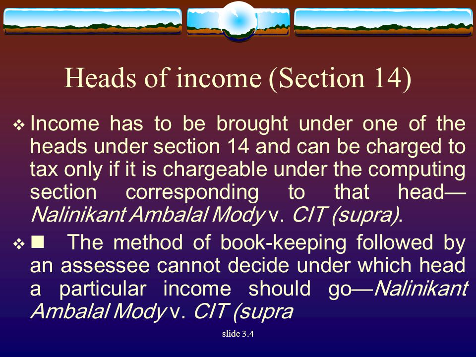 slide 3.4 Heads of income (Section 14)  Income has to be brought under one of the heads under section 14 and can be charged to tax only if it is chargeable under the computing section corresponding to that head— Nalinikant Ambalal Mody v.