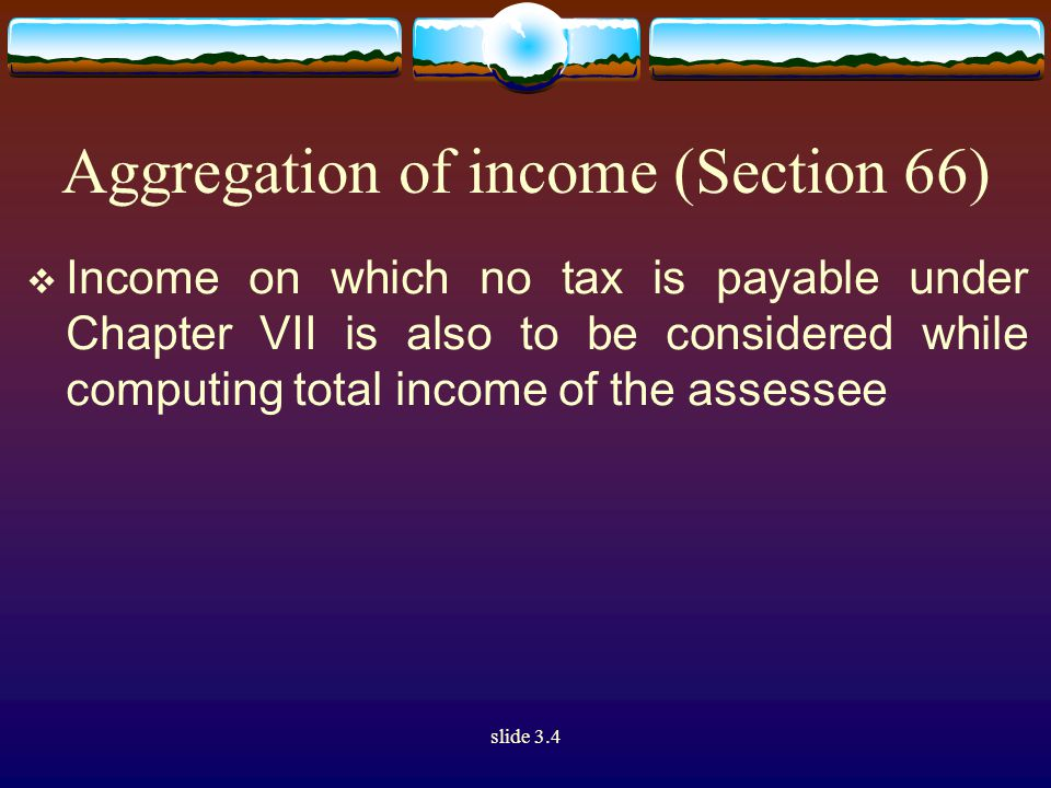 slide 3.4 Aggregation of income (Section 66)  Income on which no tax is payable under Chapter VII is also to be considered while computing total income of the assessee