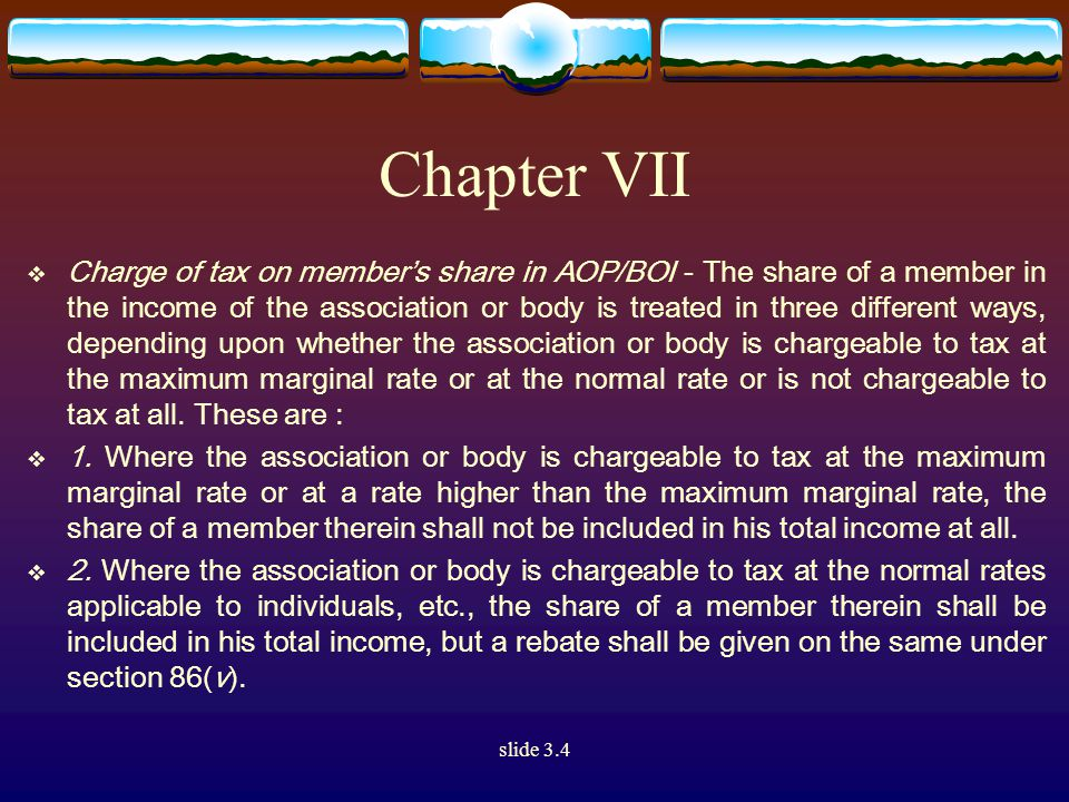 slide 3.4 Chapter VII  Charge of tax on member's share in AOP/BOI - The share of a member in the income of the association or body is treated in three different ways, depending upon whether the association or body is chargeable to tax at the maximum marginal rate or at the normal rate or is not chargeable to tax at all.
