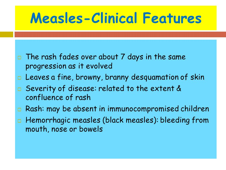 Measles-Clinical Features  The rash fades over about 7 days in the same progression as it evolved  Leaves a fine, browny, branny desquamation of ski