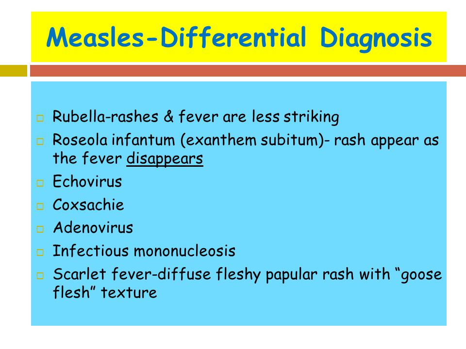 Measles-Differential Diagnosis  Rubella-rashes & fever are less striking  Roseola infantum (exanthem subitum)- rash appear as the fever disappears 
