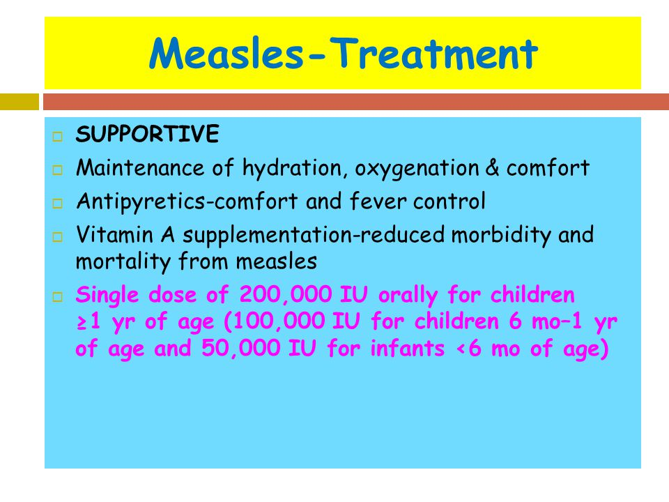 Measles-Treatment  SUPPORTIVE  Maintenance of hydration, oxygenation & comfort  Antipyretics-comfort and fever control  Vitamin A supplementation-