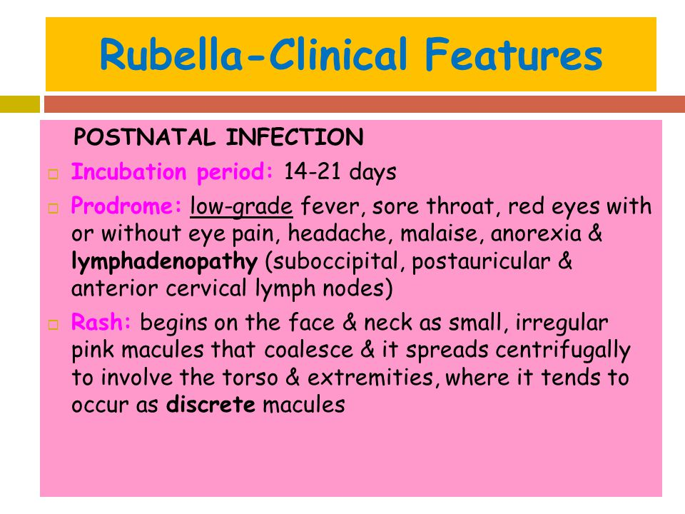 Rubella-Clinical Features POSTNATAL INFECTION  Incubation period: 14-21 days  Prodrome: low-grade fever, sore throat, red eyes with or without eye p
