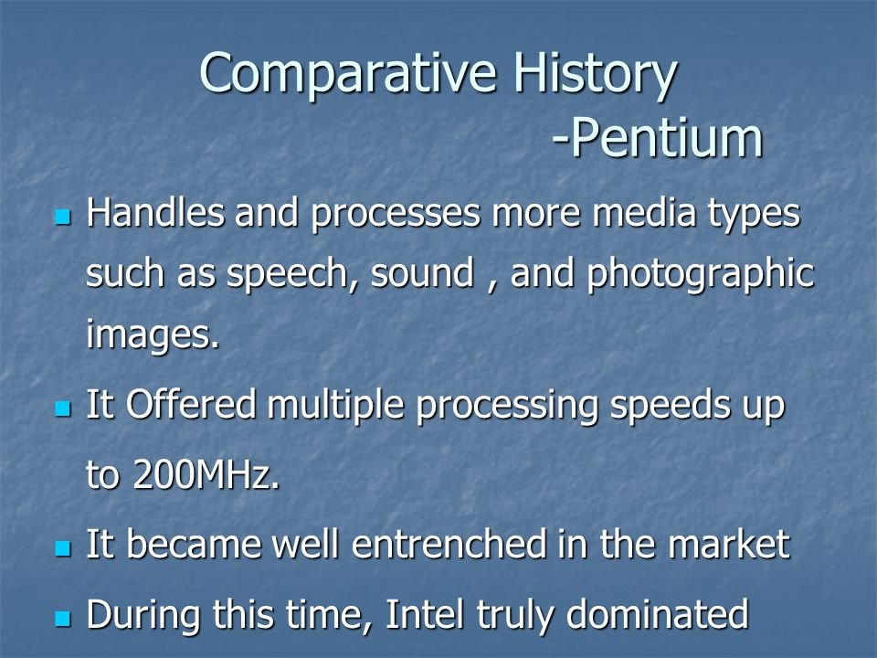 Comparative History -Pentium Handles and processes more media types such as speech, sound, and photographic images.