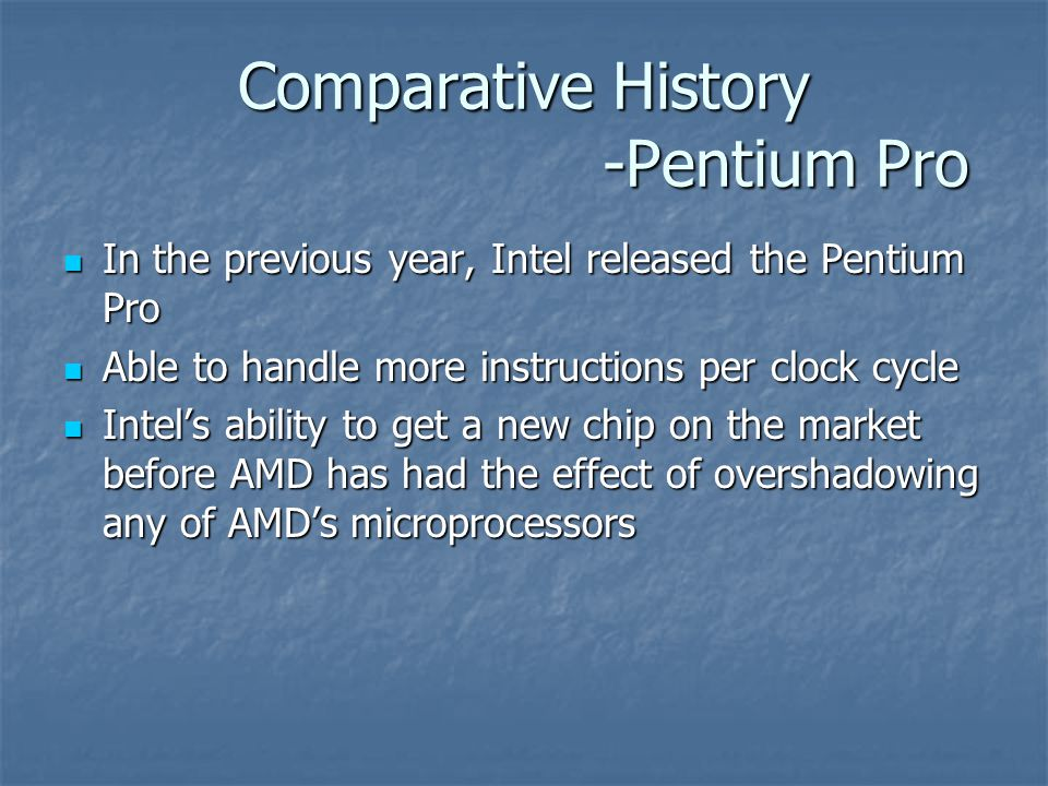Comparative History -Pentium Pro In the previous year, Intel released the Pentium Pro In the previous year, Intel released the Pentium Pro Able to handle more instructions per clock cycle Able to handle more instructions per clock cycle Intel's ability to get a new chip on the market before AMD has had the effect of overshadowing any of AMD's microprocessors Intel's ability to get a new chip on the market before AMD has had the effect of overshadowing any of AMD's microprocessors