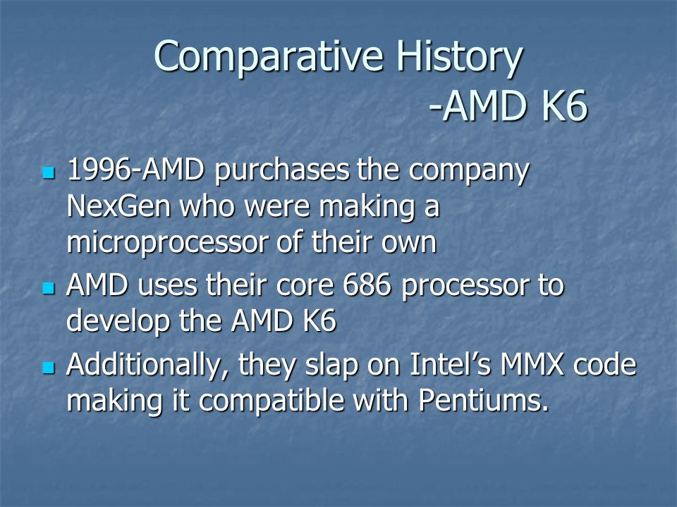 Comparative History -AMD K6 1996-AMD purchases the company NexGen who were making a microprocessor of their own 1996-AMD purchases the company NexGen who were making a microprocessor of their own AMD uses their core 686 processor to develop the AMD K6 AMD uses their core 686 processor to develop the AMD K6 Additionally, they slap on Intel's MMX code making it compatible with Pentiums.