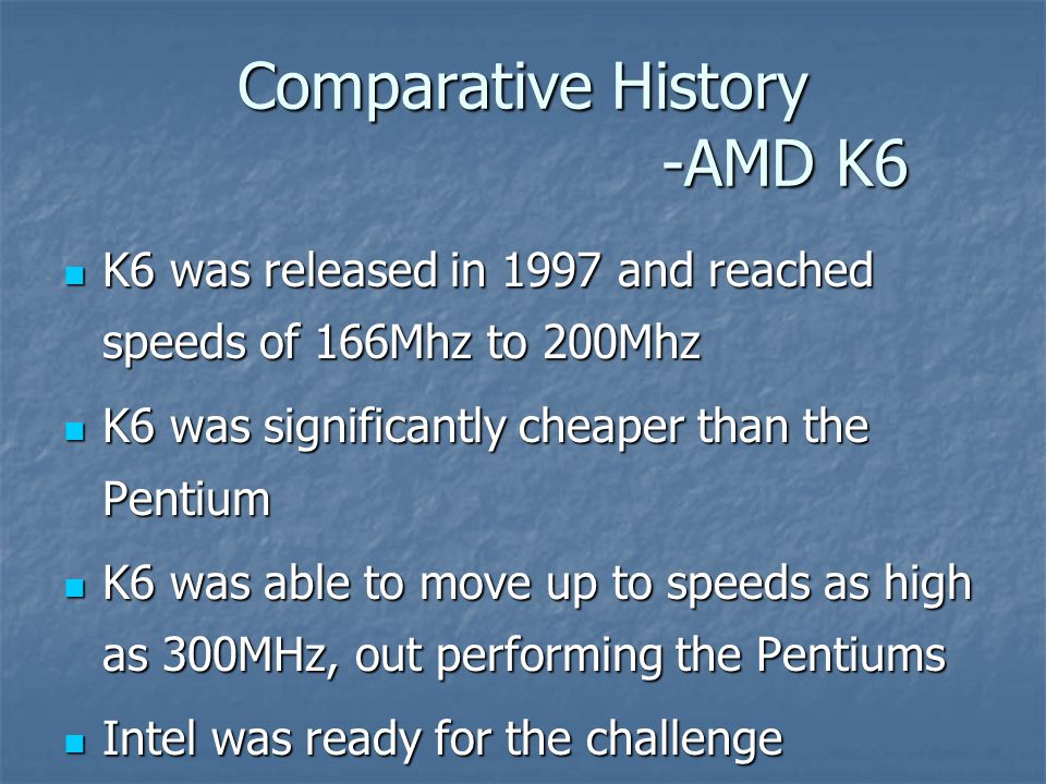 Comparative History -AMD K6 K6 was released in 1997 and reached speeds of 166Mhz to 200Mhz K6 was released in 1997 and reached speeds of 166Mhz to 200Mhz K6 was significantly cheaper than the Pentium K6 was significantly cheaper than the Pentium K6 was able to move up to speeds as high as 300MHz, out performing the Pentiums K6 was able to move up to speeds as high as 300MHz, out performing the Pentiums Intel was ready for the challenge Intel was ready for the challenge