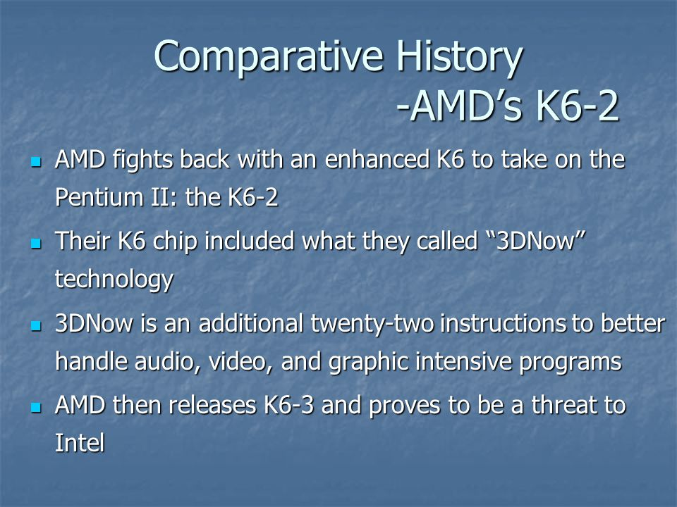 Comparative History -AMD's K6-2 AMD fights back with an enhanced K6 to take on the Pentium II: the K6-2 AMD fights back with an enhanced K6 to take on the Pentium II: the K6-2 Their K6 chip included what they called 3DNow technology Their K6 chip included what they called 3DNow technology 3DNow is an additional twenty-two instructions to better handle audio, video, and graphic intensive programs 3DNow is an additional twenty-two instructions to better handle audio, video, and graphic intensive programs AMD then releases K6-3 and proves to be a threat to Intel AMD then releases K6-3 and proves to be a threat to Intel