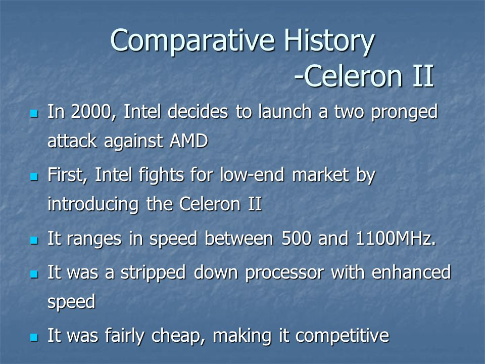 Comparative History -Celeron II In 2000, Intel decides to launch a two pronged attack against AMD In 2000, Intel decides to launch a two pronged attack against AMD First, Intel fights for low-end market by introducing the Celeron II First, Intel fights for low-end market by introducing the Celeron II It ranges in speed between 500 and 1100MHz.